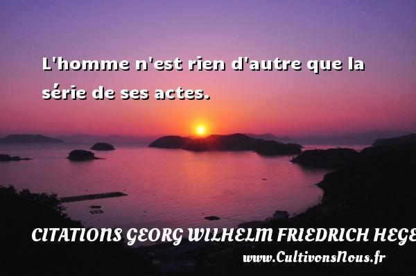 L homme n est rien d autre que la série de ses actes. Une citation de Friedrich Hegel CITATIONS GEORG WILHELM FRIEDRICH HEGEL