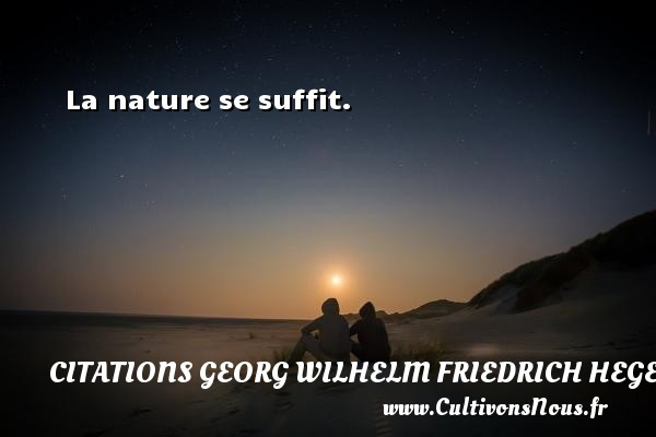 La nature se suffit.  Une citation de Friedrich Hegel CITATIONS GEORG WILHELM FRIEDRICH HEGEL