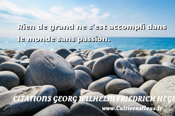 Rien de grand ne s est accompli dans le monde sans passion. Une citation de Friedrich Hegel CITATIONS GEORG WILHELM FRIEDRICH HEGEL