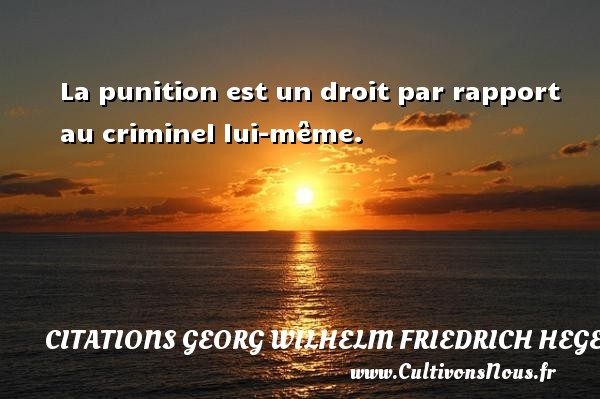 La punition est un droit par rapport au criminel lui-même. Une citation de Friedrich Hegel CITATIONS GEORG WILHELM FRIEDRICH HEGEL