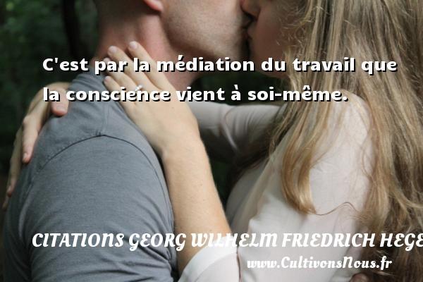 C est par la médiation du travail que la conscience vient à soi-même. Une citation de Friedrich Hegel CITATIONS GEORG WILHELM FRIEDRICH HEGEL