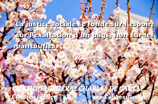 Citations Général Charles de Gaulle - Citation justice - La justice sociale se fonde sur l espoir, sur l exaltation d un pays, non sur les pantoufles.   Une citation de Charles de Gaulle CITATIONS GÉNÉRAL CHARLES DE GAULLE