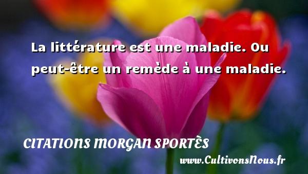La littérature est une maladie. Ou peut-être un remède à une maladie. Une citation de Morgan Sportès CITATIONS MORGAN SPORTÈS - Citations Morgan Sportès