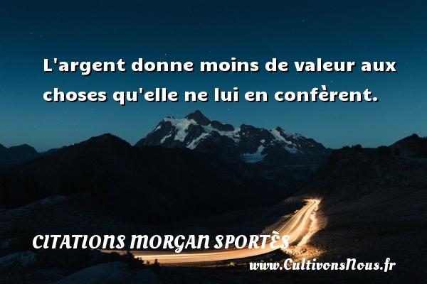 L argent donne moins de valeur aux choses qu elle ne lui en confèrent. Une citation de Morgan Sportès CITATIONS MORGAN SPORTÈS - Citations Morgan Sportès