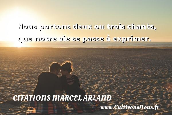 Nous portons deux ou trois chants, que notre vie se passe à exprimer. Une citation de Marcel Arland CITATIONS MARCEL ARLAND - Citations Marcel Arland
