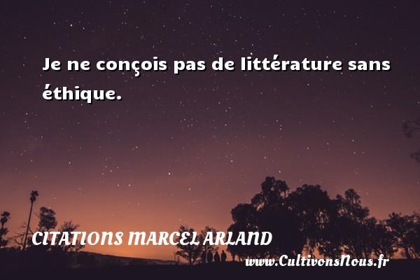 Je ne conçois pas de littérature sans éthique. Une citation de Marcel Arland CITATIONS MARCEL ARLAND - Citations Marcel Arland