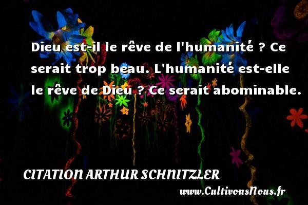 Dieu est-il le rêve de l humanité ? Ce serait trop beau. L humanité est-elle le rêve de Dieu ? Ce serait abominable. Une citation d  Arthur Schnitzler CITATION ARTHUR SCHNITZLER
