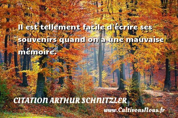 Il est tellement facile d écrire ses souvenirs quand on a une mauvaise mémoire. Une citation d  Arthur Schnitzler CITATION ARTHUR SCHNITZLER