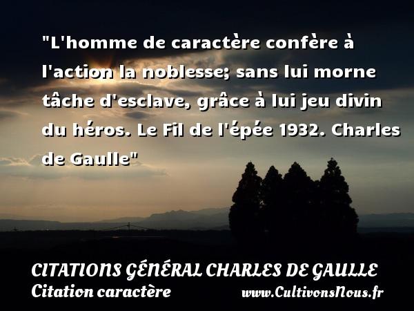 Citations Général Charles de Gaulle - Citation caractère - L homme de caractère confère à l action la noblesse; sans lui morne tâche d esclave, grâce à lui jeu divin du héros.  Le Fil de l épée 1932. Charles de Gaulle   Une citation sur le caractère CITATIONS GÉNÉRAL CHARLES DE GAULLE