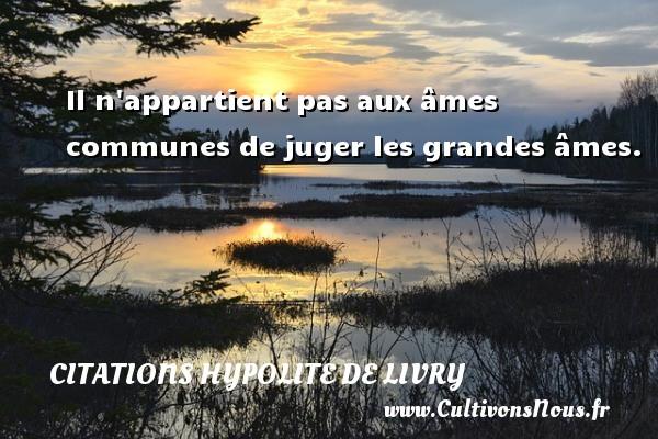 Citations Hypolite de Livry - Il n appartient pas aux âmes communes de juger les grandes âmes. Une citation de Hypolite de Livry CITATIONS HYPOLITE DE LIVRY