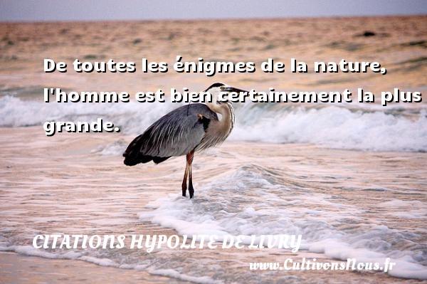 Citations Hypolite de Livry - De toutes les énigmes de la nature, l homme est bien certainement la plus grande. Une citation de Hypolite de Livry CITATIONS HYPOLITE DE LIVRY