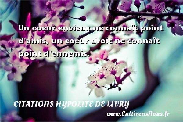 Citations Hypolite de Livry - Un coeur envieux ne connaît point d amis, un coeur droit ne connaît point d ennemis. Une citation de Hypolite de Livry CITATIONS HYPOLITE DE LIVRY