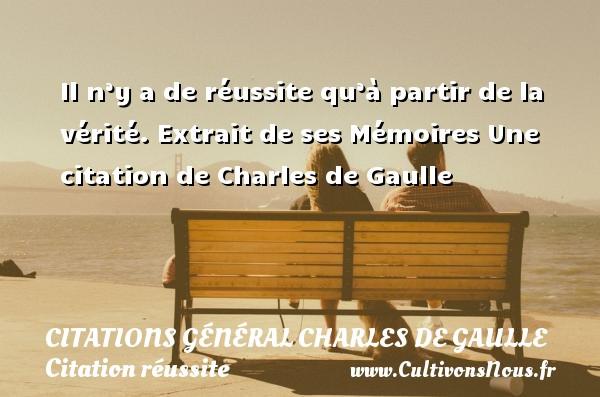 Il n'y a de réussite qu'à partir de la vérité.  Extrait de ses Mémoires  Une  citation  de Charles de Gaulle CITATIONS GÉNÉRAL CHARLES DE GAULLE - Citations Général Charles de Gaulle - Citation réussite