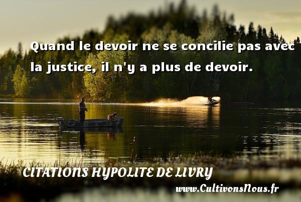 Citations Hypolite de Livry - Quand le devoir ne se concilie pas avec la justice, il n y a plus de devoir. Une citation de Hypolite de Livry CITATIONS HYPOLITE DE LIVRY