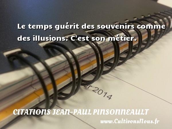 Citations Jean-Paul Pinsonneault - Le temps guérit des souvenirs comme des illusions. C est son métier. Une citation de Jean-Paul Pinsonneault CITATIONS JEAN-PAUL PINSONNEAULT