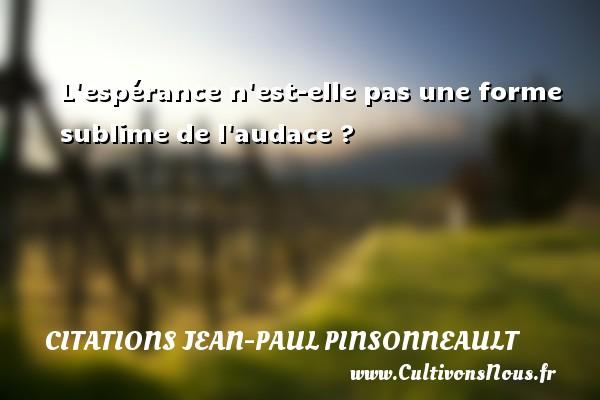 Citations Jean-Paul Pinsonneault - L espérance n est-elle pas une forme sublime de l audace ? Une citation de Jean-Paul Pinsonneault CITATIONS JEAN-PAUL PINSONNEAULT