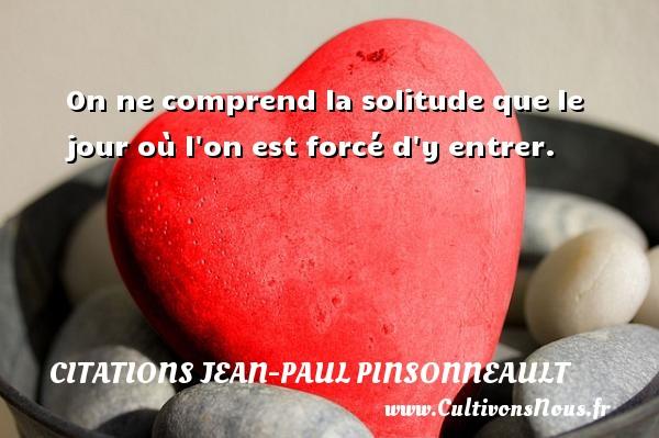 Citations Jean-Paul Pinsonneault - On ne comprend la solitude que le jour où l on est forcé d y entrer. Une citation de Jean-Paul Pinsonneault CITATIONS JEAN-PAUL PINSONNEAULT