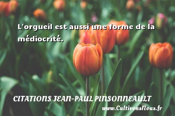 Citations Jean-Paul Pinsonneault - L orgueil est aussi une forme de la médiocrité. Une citation de Jean-Paul Pinsonneault CITATIONS JEAN-PAUL PINSONNEAULT
