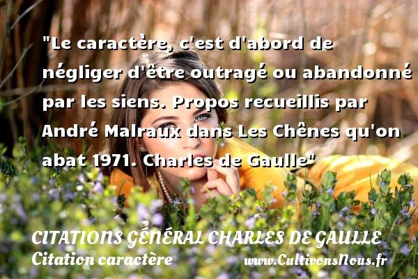 Citations Général Charles de Gaulle - Citation caractère - Le caractère, c est d abord de négliger d être outragé ou abandonné par les siens.  Propos recueillis par André Malraux dans Les Chênes qu on abat 1971. Charles de Gaulle   Une citation sur le caractère CITATIONS GÉNÉRAL CHARLES DE GAULLE