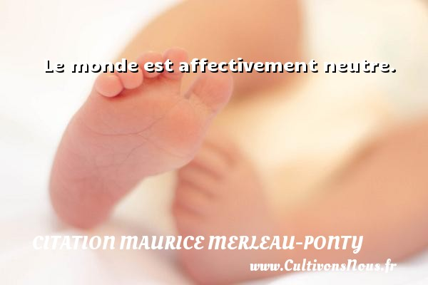 Citation Maurice Merleau-Ponty - Le monde est affectivement neutre. Une citation de Maurice Merleau-Ponty CITATION MAURICE MERLEAU-PONTY