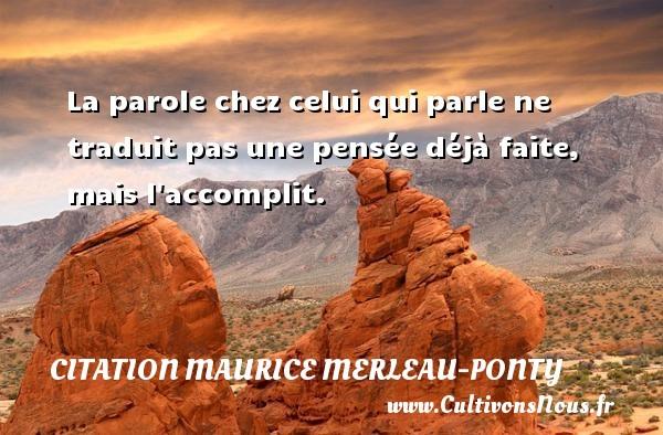 Citation Maurice Merleau-Ponty - La parole chez celui qui parle ne traduit pas une pensée déjà faite, mais l accomplit. Une citation de Maurice Merleau-Ponty CITATION MAURICE MERLEAU-PONTY