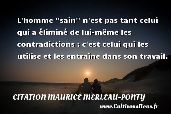 Citation Maurice Merleau-Ponty - L homme   sain   n est pas tant celui qui a éliminé de lui-même les contradictions : c est celui qui les utilise et les entraîne dans son travail. Une citation de Maurice Merleau-Ponty CITATION MAURICE MERLEAU-PONTY