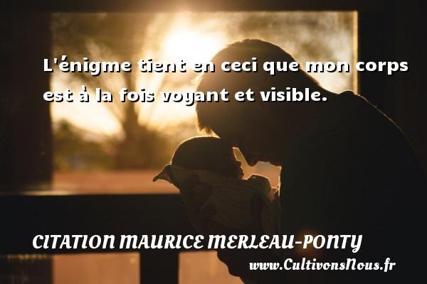 L énigme tient en ceci que mon corps est à la fois voyant et visible. Une citation de Maurice Merleau-Ponty CITATION MAURICE MERLEAU-PONTY