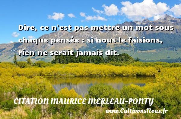 Citation Maurice Merleau-Ponty - Dire, ce n est pas mettre un mot sous chaque pensée : si nous le faisions, rien ne serait jamais dit. Une citation de Maurice Merleau-Ponty CITATION MAURICE MERLEAU-PONTY