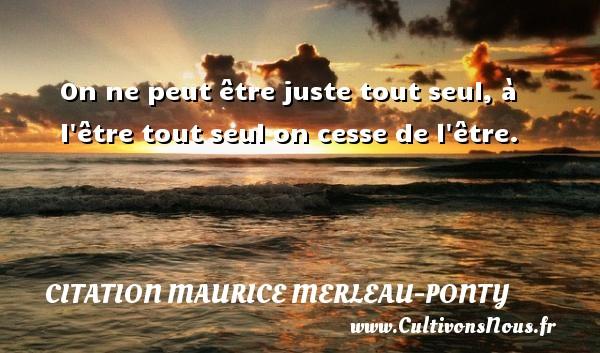 Citation Maurice Merleau-Ponty - On ne peut être juste tout seul, à l être tout seul on cesse de l être. Une citation de Maurice Merleau-Ponty CITATION MAURICE MERLEAU-PONTY
