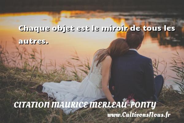Chaque objet est le miroir de tous les autres. Une citation de Maurice Merleau-Ponty CITATION MAURICE MERLEAU-PONTY