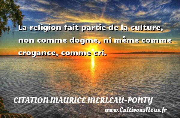 Citation Maurice Merleau-Ponty - La religion fait partie de la culture, non comme dogme, ni même comme croyance, comme cri. Une citation de Maurice Merleau-Ponty CITATION MAURICE MERLEAU-PONTY