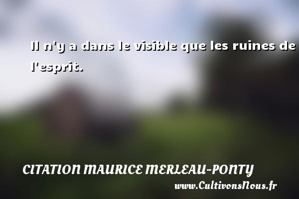 Citation Maurice Merleau-Ponty - Il n y a dans le visible que les ruines de l esprit. Une citation de Maurice Merleau-Ponty CITATION MAURICE MERLEAU-PONTY