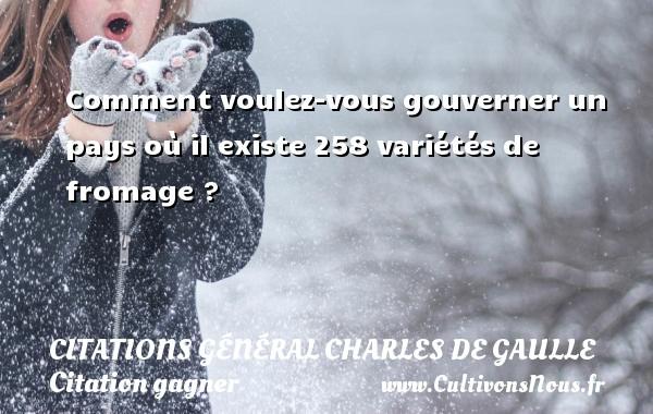 Citations Général Charles de Gaulle - Citation gagner - Comment voulez-vous gouverner un pays où il existe 258 variétés de fromage ?   Une citation de Charles de Gaulle CITATIONS GÉNÉRAL CHARLES DE GAULLE