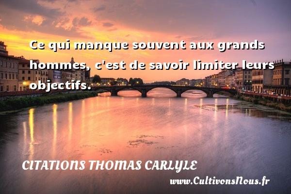 Citations Thomas Carlyle - Ce qui manque souvent aux grands hommes, c est de savoir limiter leurs objectifs. Une citation de Thomas Carlyle CITATIONS THOMAS CARLYLE