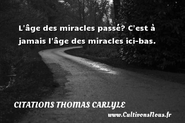 Citations Thomas Carlyle - L âge des miracles passé? C est à jamais l âge des miracles ici-bas. Une citation de Thomas Carlyle CITATIONS THOMAS CARLYLE