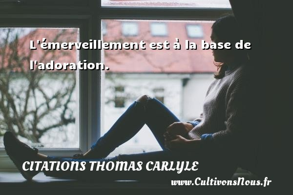 Citations Thomas Carlyle - L émerveillement est à la base de l adoration. Une citation de Thomas Carlyle CITATIONS THOMAS CARLYLE