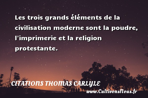 Citations Thomas Carlyle - Les trois grands éléments de la civilisation moderne sont la poudre, l imprimerie et la religion protestante. Une citation de Thomas Carlyle CITATIONS THOMAS CARLYLE