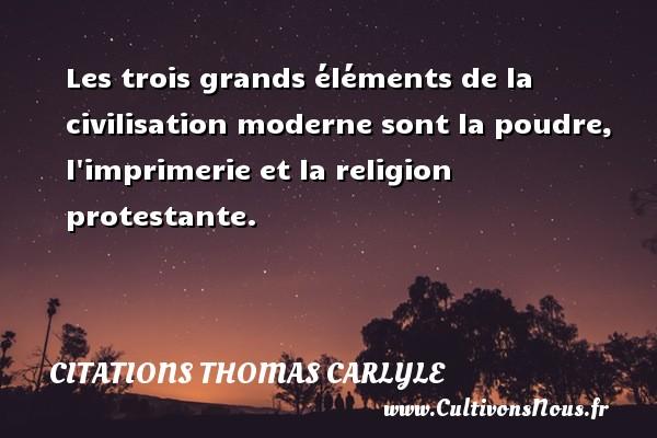 Les trois grands éléments de la civilisation moderne sont la poudre, l imprimerie et la religion protestante. Une citation de Thomas Carlyle CITATIONS THOMAS CARLYLE