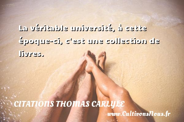 Citations Thomas Carlyle - La véritable université, à cette époque-ci, c est une collection de livres. Une citation de Thomas Carlyle CITATIONS THOMAS CARLYLE