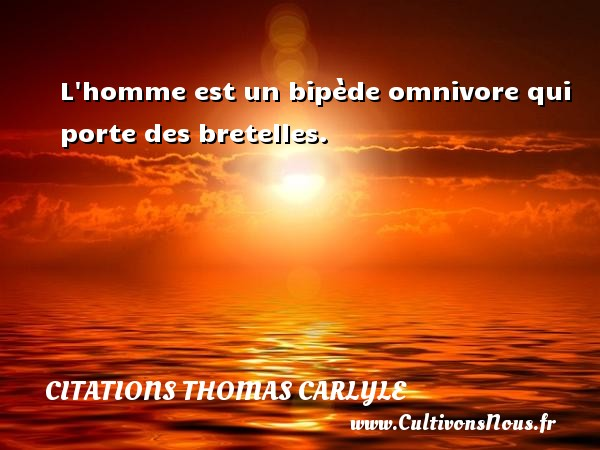 Citations Thomas Carlyle - L homme est un bipède omnivore qui porte des bretelles. Une citation de Thomas Carlyle CITATIONS THOMAS CARLYLE