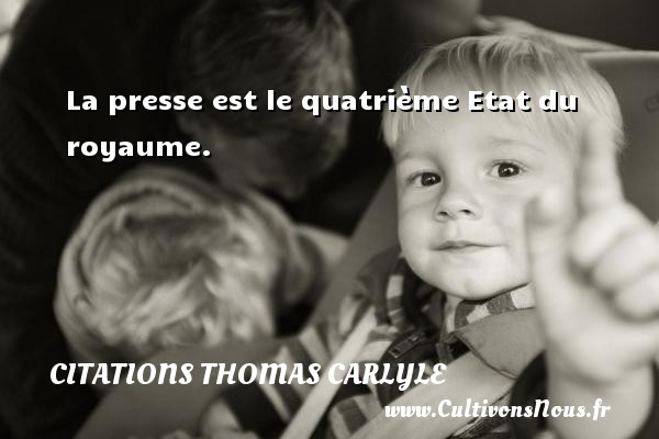Citations Thomas Carlyle - La presse est le quatrième Etat du royaume. Une citation de Thomas Carlyle CITATIONS THOMAS CARLYLE