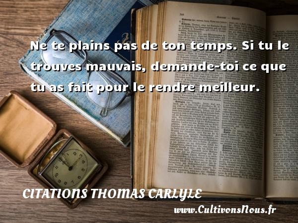 Citations Thomas Carlyle - Ne te plains pas de ton temps. Si tu le trouves mauvais, demande-toi ce que tu as fait pour le rendre meilleur. Une citation de Thomas Carlyle CITATIONS THOMAS CARLYLE