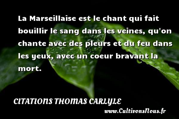 Citations Thomas Carlyle - La Marseillaise est le chant qui fait bouillir le sang dans les veines, qu on chante avec des pleurs et du feu dans les yeux, avec un coeur bravant la mort.  Une citation de Thomas Carlyle CITATIONS THOMAS CARLYLE
