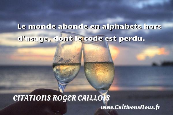 Le monde abonde en alphabets hors d usage, dont le code est perdu. Une citation de Roger Caillois CITATIONS ROGER CAILLOIS