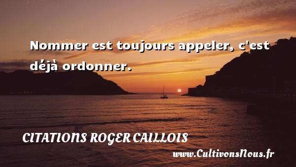 Citations Roger Caillois - Nommer est toujours appeler, c est déjà ordonner. Une citation de Roger Caillois CITATIONS ROGER CAILLOIS