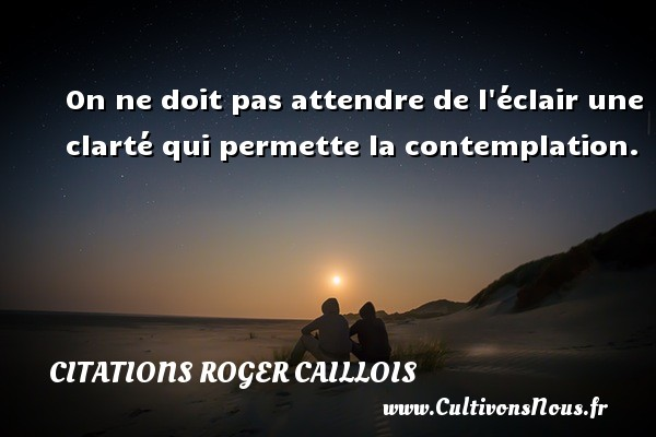 Citations Roger Caillois - On ne doit pas attendre de l éclair une clarté qui permette la contemplation. Une citation de Roger Caillois CITATIONS ROGER CAILLOIS