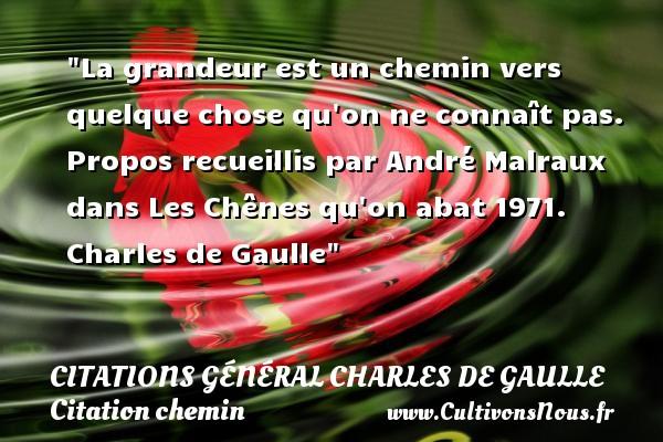 Citations Général Charles de Gaulle - Citation chemin - La grandeur est un chemin vers quelque chose qu on ne connaît pas.  Propos recueillis par André Malraux dans Les Chênes qu on abat 1971. Charles de Gaulle   Une citation sur le chemin CITATIONS GÉNÉRAL CHARLES DE GAULLE