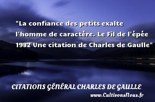 Citations Général Charles de Gaulle - Citation confiance - La confiance des petitsexalte l homme de caractère.  Le Fil de l épée 1932  Une  citation  de Charles de Gaulle CITATIONS GÉNÉRAL CHARLES DE GAULLE