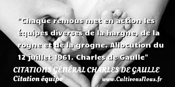 Chaque remous met en action les équipes diverses de la hargne, de la rogne et de la grogne.  Allocution du 12 juillet 1961. Charles de Gaulle   Une citation sur l équipe CITATIONS GÉNÉRAL CHARLES DE GAULLE - Citations Général Charles de Gaulle - Citation équipe
