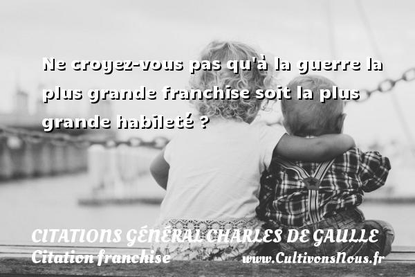Ne croyez-vous pas qu à la guerre la plus grande franchise soit la plus grande habileté ?   Une citation de Charles de Gaulle CITATIONS GÉNÉRAL CHARLES DE GAULLE - Citations Général Charles de Gaulle - Citation franchise